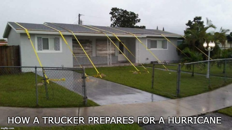 batten down the hatches | HOW A TRUCKER PREPARES FOR A HURRICANE | image tagged in trucker,hurricane,hurricane florence,funny memes | made w/ Imgflip meme maker