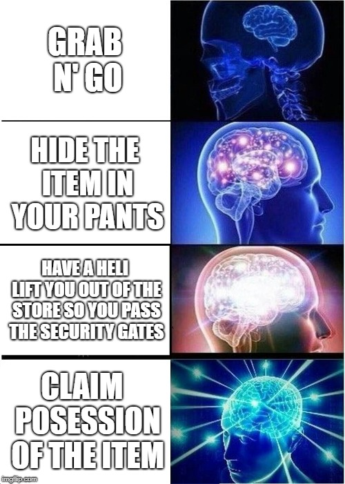 how 2 steal stuff | GRAB N' GO HIDE THE ITEM IN YOUR PANTS HAVE A HELI LIFT YOU OUT OF THE STORE SO YOU PASS THE SECURITY GATES CLAIM  POSESSION OF THE ITEM | image tagged in memes,expanding brain,robbery,funny,finance,mad money jim cramer | made w/ Imgflip meme maker