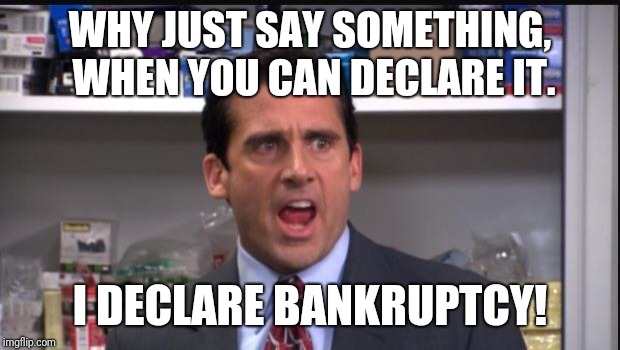 That's what she said the office Michael Scott | WHY JUST SAY SOMETHING, WHEN YOU CAN DECLARE IT. I DECLARE BANKRUPTCY! | image tagged in that's what she said the office michael scott | made w/ Imgflip meme maker