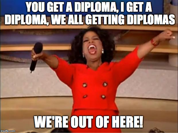 Oprah You Get A Meme | YOU GET A DIPLOMA, I GET A DIPLOMA, WE ALL GETTING DIPLOMAS WE'RE OUT OF HERE! | image tagged in memes,oprah you get a | made w/ Imgflip meme maker