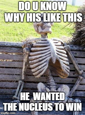 Waiting Skeleton Meme | DO U KNOW WHY HIS LIKE THIS HE  WANTED THE NUCLEUS TO WIN | image tagged in memes,waiting skeleton | made w/ Imgflip meme maker
