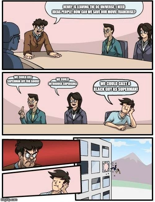 What could possibly go wrong? | HENRY IS LEAVING THE DC UNIVERSE. I NEED IDEAS PEOPLE! HOW CAN WE SAVE OUR MOVIE FRANCHISE? WE COULD KILL SUPERMAN OFF FOR GOOD? WE COULD IN | image tagged in memes,boardroom meeting suggestion,superman,dc comics | made w/ Imgflip meme maker