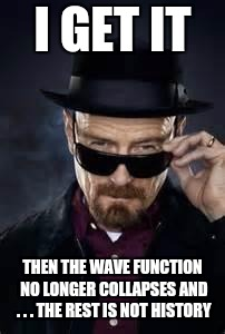 heisenberg deal with it | I GET IT THEN THE WAVE FUNCTION NO LONGER COLLAPSES AND . . . THE REST IS NOT HISTORY | image tagged in heisenberg deal with it | made w/ Imgflip meme maker