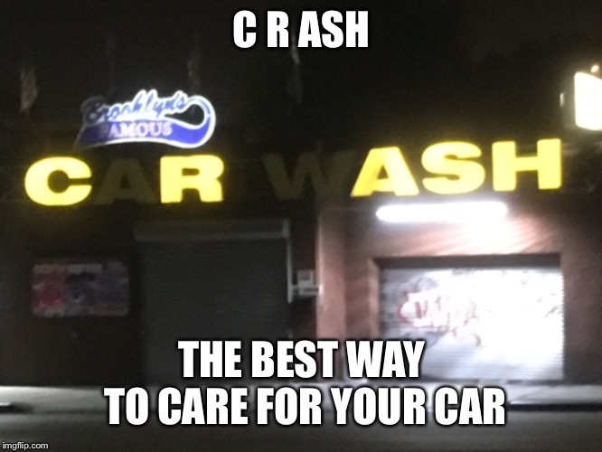 Car wash and burn | C R ASH THE BEST WAY TO CARE FOR YOUR CAR | image tagged in sign fail,car wash | made w/ Imgflip meme maker