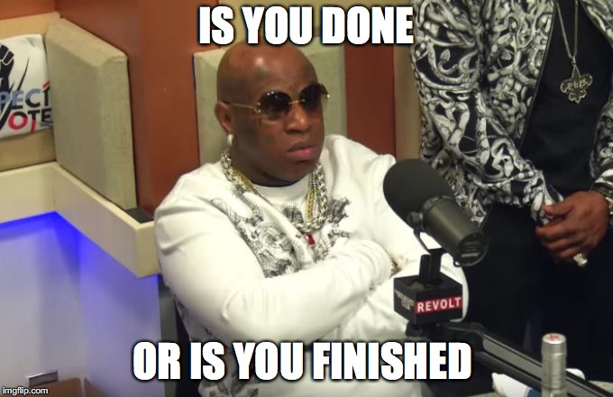 Birdman | IS YOU DONE OR IS YOU FINISHED | image tagged in birdman | made w/ Imgflip meme maker