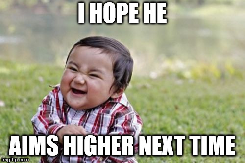 Evil Toddler Meme | I HOPE HE AIMS HIGHER NEXT TIME | image tagged in memes,evil toddler | made w/ Imgflip meme maker