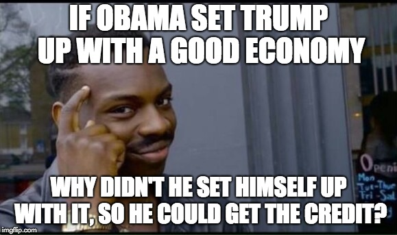 Thinking Black Man | IF OBAMA SET TRUMP UP WITH A GOOD ECONOMY WHY DIDN'T HE SET HIMSELF UP WITH IT, SO HE COULD GET THE CREDIT? | image tagged in thinking black man | made w/ Imgflip meme maker