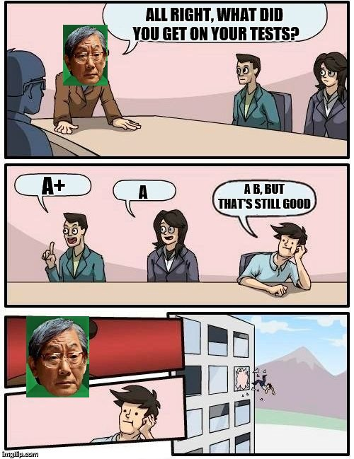 Boardroom Meeting Suggestion - guest starring High Expectations Asian Father | ALL RIGHT, WHAT DID YOU GET ON YOUR TESTS? A+ A A B, BUT THAT'S STILL GOOD | image tagged in memes,boardroom meeting suggestion,high expectations asian father | made w/ Imgflip meme maker