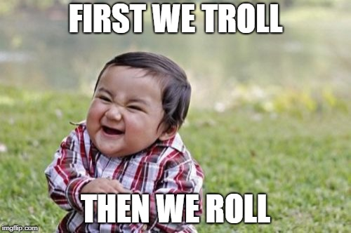 Evil Toddler Meme | FIRST WE TROLL THEN WE ROLL | image tagged in memes,evil toddler | made w/ Imgflip meme maker