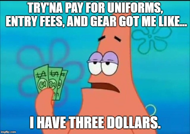 Patrick Can't Sport | TRY'NA PAY FOR UNIFORMS, ENTRY FEES, AND GEAR GOT ME LIKE... I HAVE THREE DOLLARS. | image tagged in broke,athletes | made w/ Imgflip meme maker