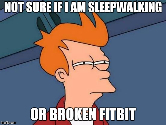 Futurama Fry Meme | NOT SURE IF I AM SLEEPWALKING OR BROKEN FITBIT | image tagged in memes,futurama fry | made w/ Imgflip meme maker