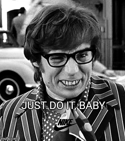I couldn't resist. | JUST DO IT, BABY | image tagged in nike boycott | made w/ Imgflip meme maker