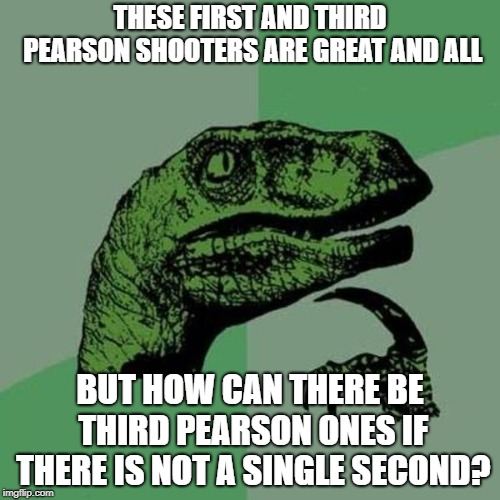 Second pearson shooters when? | THESE FIRST AND THIRD PEARSON SHOOTERS ARE GREAT AND ALL BUT HOW CAN THERE BE THIRD PEARSON ONES IF THERE IS NOT A SINGLE SECOND? | image tagged in raptor,video games | made w/ Imgflip meme maker