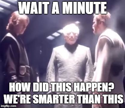 When you realize you paid to see a Star Wars Prequel in theaters |  WAIT A MINUTE; HOW DID THIS HAPPEN?  WE'RE SMARTER THAN THIS | image tagged in star wars,obi wan,star wars prequels,revenge of the sith,anakin,palpatine | made w/ Imgflip meme maker