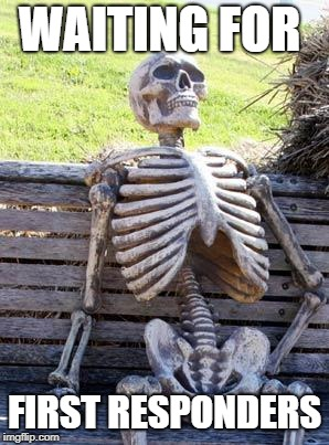 Waiting Skeleton Meme | WAITING FOR FIRST RESPONDERS | image tagged in memes,waiting skeleton | made w/ Imgflip meme maker