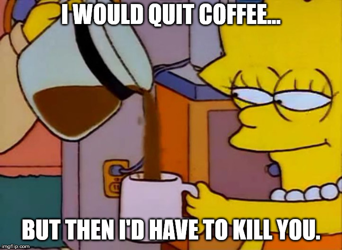 Lisa drinks coffee | I WOULD QUIT COFFEE... BUT THEN I'D HAVE TO KILL YOU. | image tagged in lisa drinks coffee | made w/ Imgflip meme maker