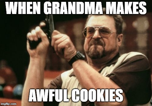 Am I The Only One Around Here Meme | WHEN GRANDMA MAKES AWFUL COOKIES | image tagged in memes,am i the only one around here | made w/ Imgflip meme maker