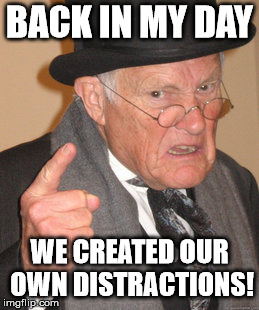 Before there was all this dad-blasted technology... | BACK IN MY DAY WE CREATED OUR OWN DISTRACTIONS! | image tagged in memes,back in my day,technology | made w/ Imgflip meme maker