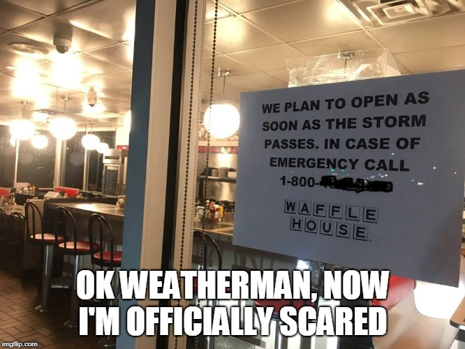 Waffle House never closes, so things are getting serious on the East Coast  | OK WEATHERMAN, NOW I'M OFFICIALLY SCARED | image tagged in waffle house,hurricane florence,things are getting serious,weatherman,memes | made w/ Imgflip meme maker