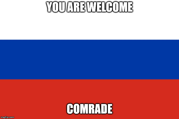 Russian Flag | YOU ARE WELCOME COMRADE | image tagged in russian flag | made w/ Imgflip meme maker