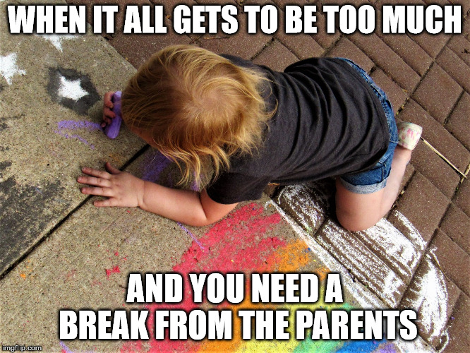 child painting sidewalk rainbow | WHEN IT ALL GETS TO BE TOO MUCH AND YOU NEED A BREAK FROM THE PARENTS | image tagged in child painting sidewalk rainbow | made w/ Imgflip meme maker