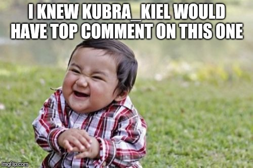 Evil Toddler Meme | I KNEW KUBRA_KIEL WOULD HAVE TOP COMMENT ON THIS ONE | image tagged in memes,evil toddler | made w/ Imgflip meme maker