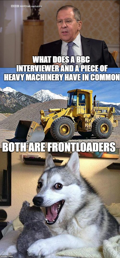 Questions answered in the question. No answer required. | WHAT DOES A BBC INTERVIEWER AND A PIECE OF HEAVY MACHINERY HAVE IN COMMON BOTH ARE FRONTLOADERS | image tagged in bad puns,bbc,media bias,mainstream media,fake news,liberal hypocrisy | made w/ Imgflip meme maker