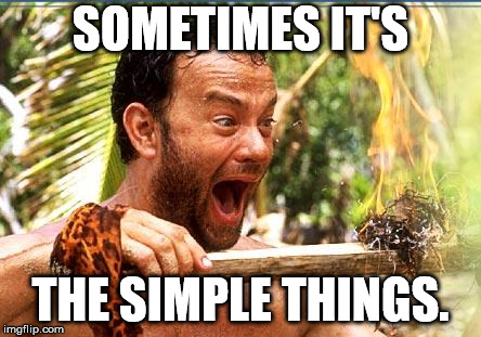 tom hanks cast away excitement | SOMETIMES IT'S THE SIMPLE THINGS. | image tagged in tom hanks cast away excitement | made w/ Imgflip meme maker