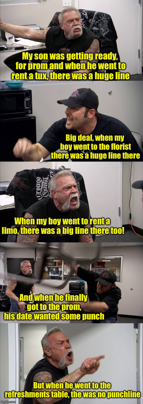 My apologies in advance | My son was getting ready, for prom and when he went to rent a tux, there was a huge line Big deal, when my boy went to the florist there was | image tagged in memes,american chopper argument,punchline,bad pun | made w/ Imgflip meme maker