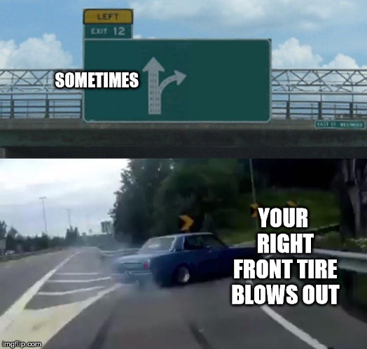 Left Exit 12 Off Ramp Meme | SOMETIMES YOUR RIGHT FRONT TIRE BLOWS OUT | image tagged in memes,left exit 12 off ramp | made w/ Imgflip meme maker