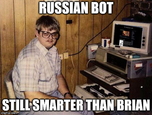 computer nerd | RUSSIAN BOT STILL SMARTER THAN BRIAN | image tagged in computer nerd | made w/ Imgflip meme maker