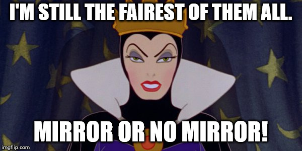 Snow White Evil Queen | I'M STILL THE FAIREST OF THEM ALL. MIRROR OR NO MIRROR! | image tagged in snow white evil queen | made w/ Imgflip meme maker