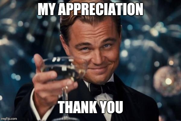 Leonardo Dicaprio Cheers Meme | MY APPRECIATION THANK YOU | image tagged in memes,leonardo dicaprio cheers | made w/ Imgflip meme maker