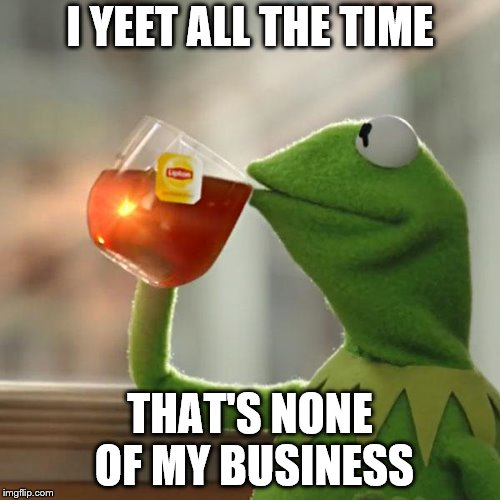 But Thats None Of My Business Meme | I YEET ALL THE TIME THAT'S NONE OF MY BUSINESS | image tagged in memes,but thats none of my business,kermit the frog | made w/ Imgflip meme maker