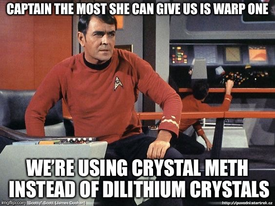 Scotty Star Trek | CAPTAIN THE MOST SHE CAN GIVE US IS WARP ONE WE'RE USING CRYSTAL METH INSTEAD OF DILITHIUM CRYSTALS | image tagged in scotty star trek | made w/ Imgflip meme maker