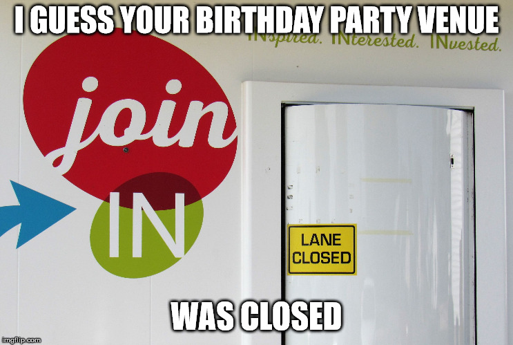 INclusive? INconceivable! | I GUESS YOUR BIRTHDAY PARTY VENUE WAS CLOSED | image tagged in inclusive inconceivable | made w/ Imgflip meme maker