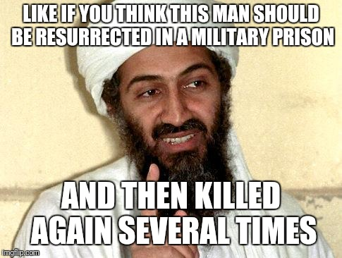 Osama bin Laden | LIKE IF YOU THINK THIS MAN SHOULD BE RESURRECTED IN A MILITARY PRISON AND THEN KILLED AGAIN SEVERAL TIMES | image tagged in osama bin laden | made w/ Imgflip meme maker
