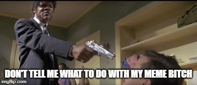 Don't tell me what to do with my meme bitch | DON'T TELL ME WHAT TO DO WITH MY MEME B**CH | image tagged in pulp fiction - samuel l jackson | made w/ Imgflip meme maker
