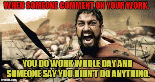 Sparta Leonidas Meme | WHEN SOMEONE COMMENT ON YOUR WORK. YOU DO WORK WHOLE DAY AND SOMEONE SAY YOU DIDN'T DO ANYTHING. | image tagged in memes,sparta leonidas,work,friends,event,democratic party | made w/ Imgflip meme maker
