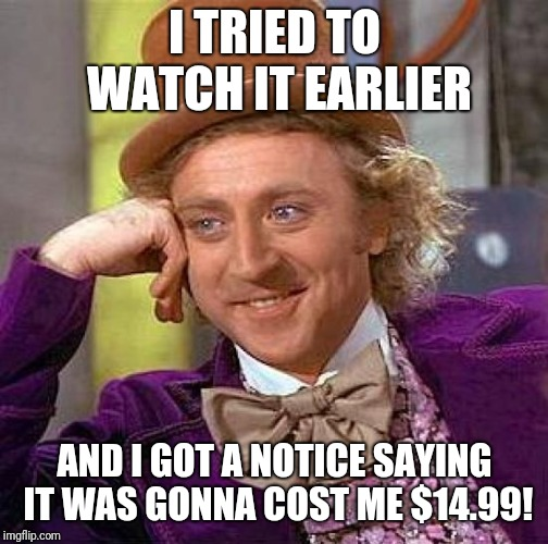 Creepy Condescending Wonka Meme | I TRIED TO WATCH IT EARLIER AND I GOT A NOTICE SAYING IT WAS GONNA COST ME $14.99! | image tagged in memes,creepy condescending wonka | made w/ Imgflip meme maker
