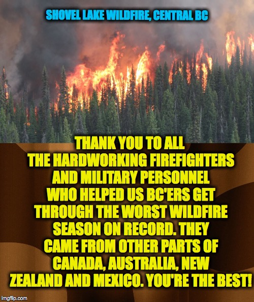 Gotta love firefighters :-) got to know a lot of them over the summer :-) | SHOVEL LAKE WILDFIRE, CENTRAL BC THANK YOU TO ALL THE HARDWORKING FIREFIGHTERS AND MILITARY PERSONNEL WHO HELPED US BC'ERS GET THROUGH THE W | image tagged in bc wildfire 2018 | made w/ Imgflip meme maker
