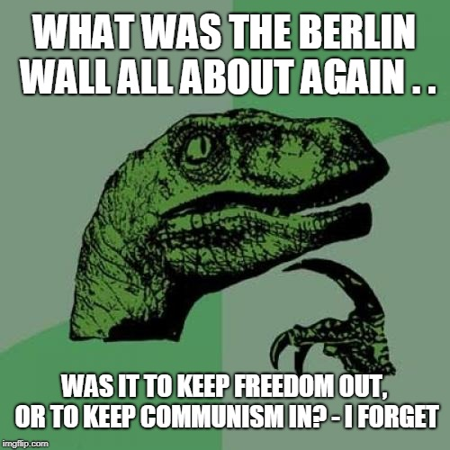 The Berlin Wall / I Forget | WHAT WAS THE BERLIN WALL ALL ABOUT AGAIN . . WAS IT TO KEEP FREEDOM OUT, OR TO KEEP COMMUNISM IN? - I FORGET | image tagged in memes,philosoraptor,berlin wall,political meme,walls,history | made w/ Imgflip meme maker