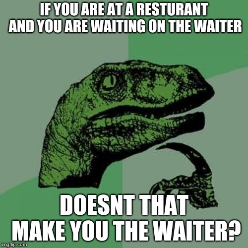 Should we really be waiting. | IF YOU ARE AT A RESTURANT AND YOU ARE WAITING ON THE WAITER DOESNT THAT MAKE YOU THE WAITER? | image tagged in memes,philosoraptor | made w/ Imgflip meme maker