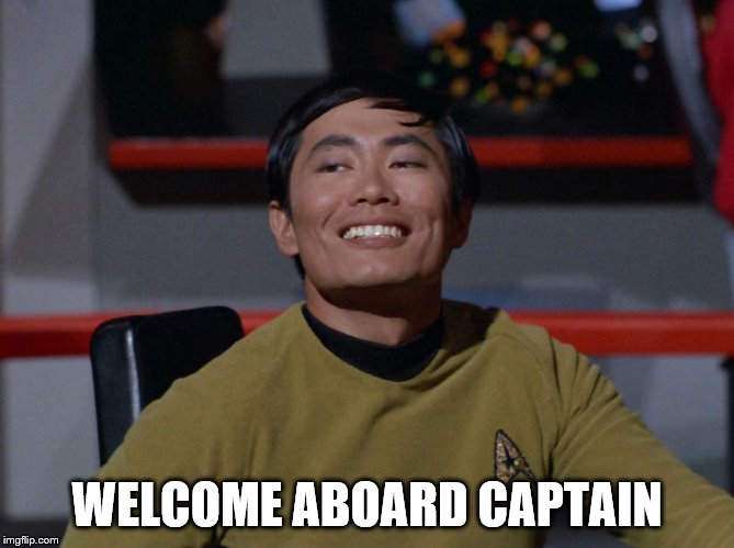 Sulu smug | WELCOME ABOARD CAPTAIN | image tagged in sulu smug | made w/ Imgflip meme maker