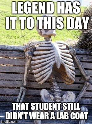 Waiting Skeleton Meme | LEGEND HAS IT TO THIS DAY THAT STUDENT STILL DIDN'T WEAR A LAB COAT | image tagged in memes,waiting skeleton | made w/ Imgflip meme maker