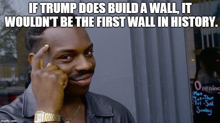 Roll Safe Think About It | IF TRUMP DOES BUILD A WALL, IT WOULDN'T BE THE FIRST WALL IN HISTORY. | image tagged in memes,roll safe think about it,great wall of china,berlin wall,trump wall,walls | made w/ Imgflip meme maker