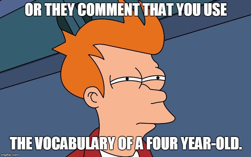 OR THEY COMMENT THAT YOU USE THE VOCABULARY OF A FOUR YEAR-OLD. | made w/ Imgflip meme maker