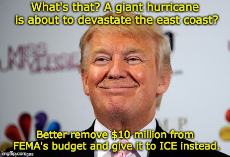 When you hate Mexicans more than you care about the safety of people in your own country. | What's that? A giant hurricane is about to devastate the east coast? Better remove $10 million from FEMA's budget and give it to ICE instead | image tagged in hurricane florence,donald trump,ice,fema,immigration | made w/ Imgflip meme maker