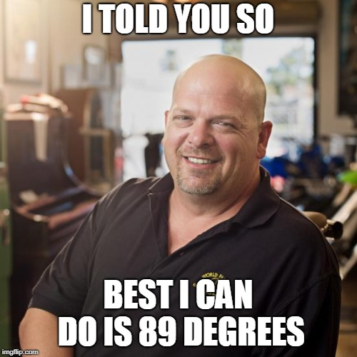 I TOLD YOU SO BEST I CAN DO IS 89 DEGREES | made w/ Imgflip meme maker