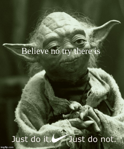 it just do... |  Believe no try there is | image tagged in just do it,yoda wisdom,nike | made w/ Imgflip meme maker